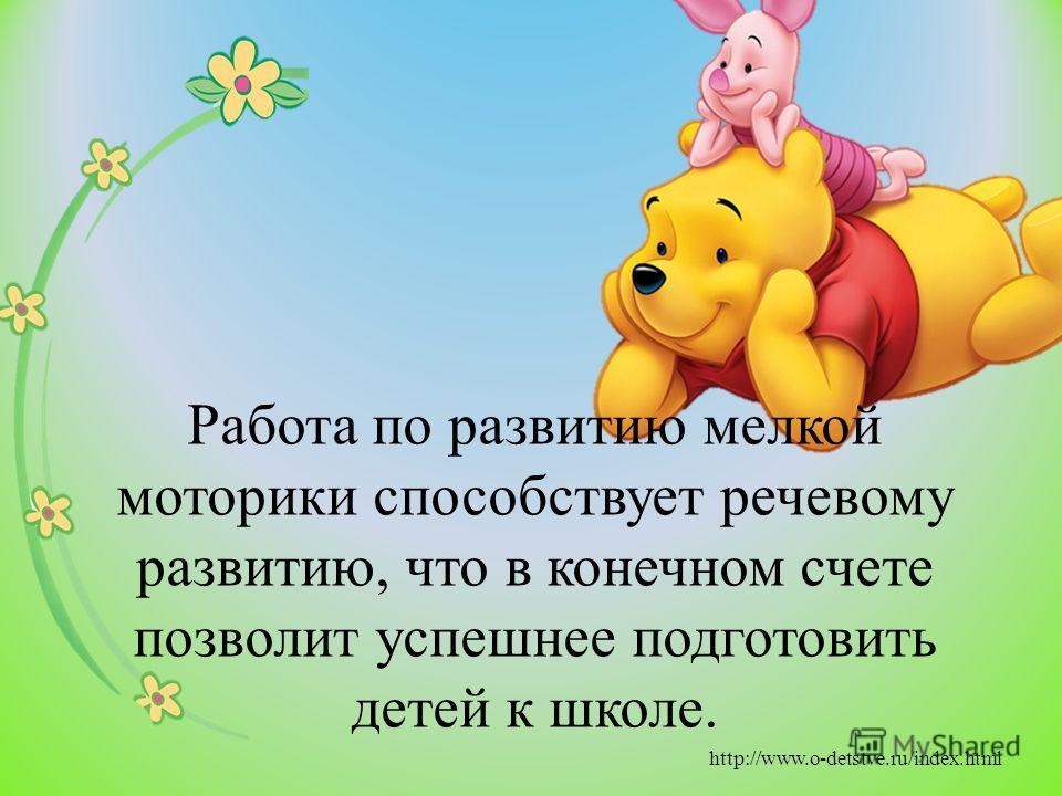Работа по развитию мелкой моторики способствует речевому развитию, что в конечном счете позволит успешнее подготовить детей к школе. http://www.o-detstve.ru/index.html