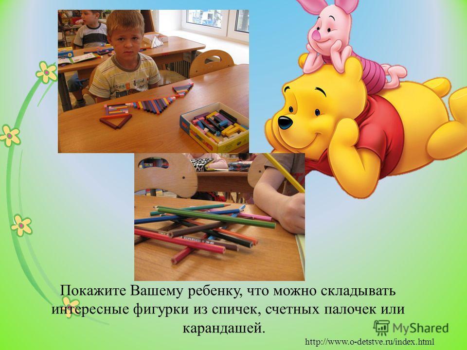 Покажите Вашему ребенку, что можно складывать интересные фигурки из спичек, счетных палочек или карандашей. http://www.o-detstve.ru/index.html