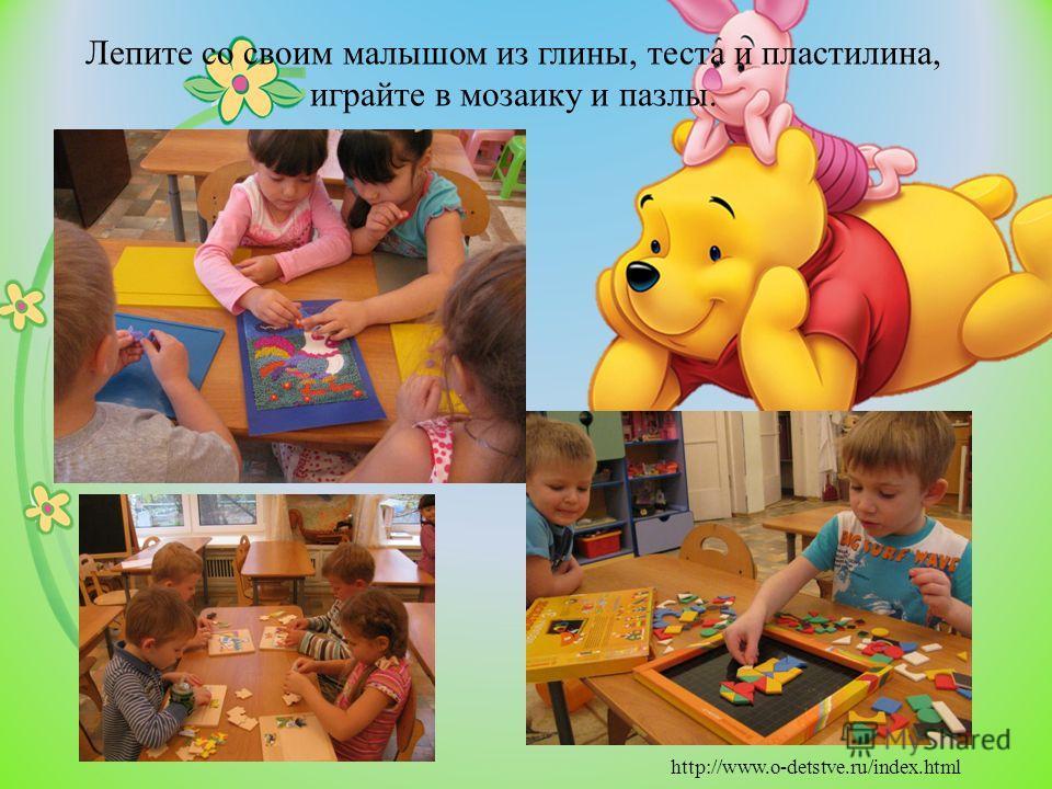 Лепите со своим малышом из глины, теста и пластилина, играйте в мозаику и пазлы. http://www.o-detstve.ru/index.html