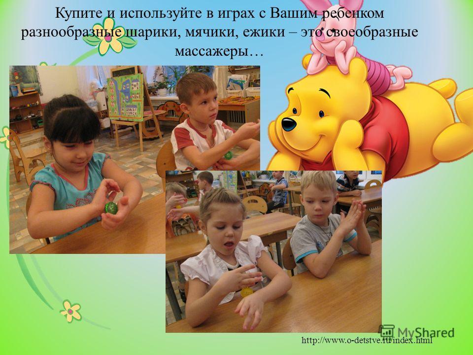 Купите и используйте в играх с Вашим ребенком разнообразные шарики, мячики, ежики – это своеобразные массажеры… http://www.o-detstve.ru/index.html