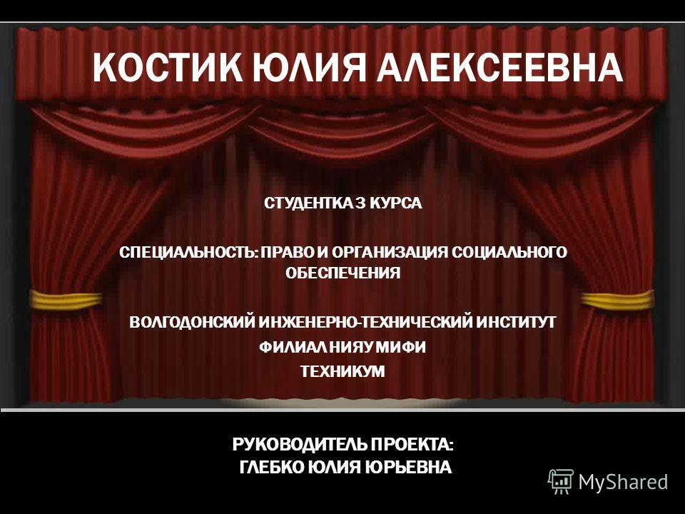 КОСТИК ЮЛИЯ АЛЕКСЕЕВНА СТУДЕНТКА 3 КУРСА СПЕЦИАЛЬНОСТЬ: ПРАВО И ОРГАНИЗАЦИЯ СОЦИАЛЬНОГО ОБЕСПЕЧЕНИЯ ВОЛГОДОНСКИЙ ИНЖЕНЕРНО-ТЕХНИЧЕСКИЙ ИНСТИТУТ ФИЛИАЛ НИЯУ МИФИ ТЕХНИКУМ РУКОВОДИТЕЛЬ ПРОЕКТА: ГЛЕБКО ЮЛИЯ ЮРЬЕВНА