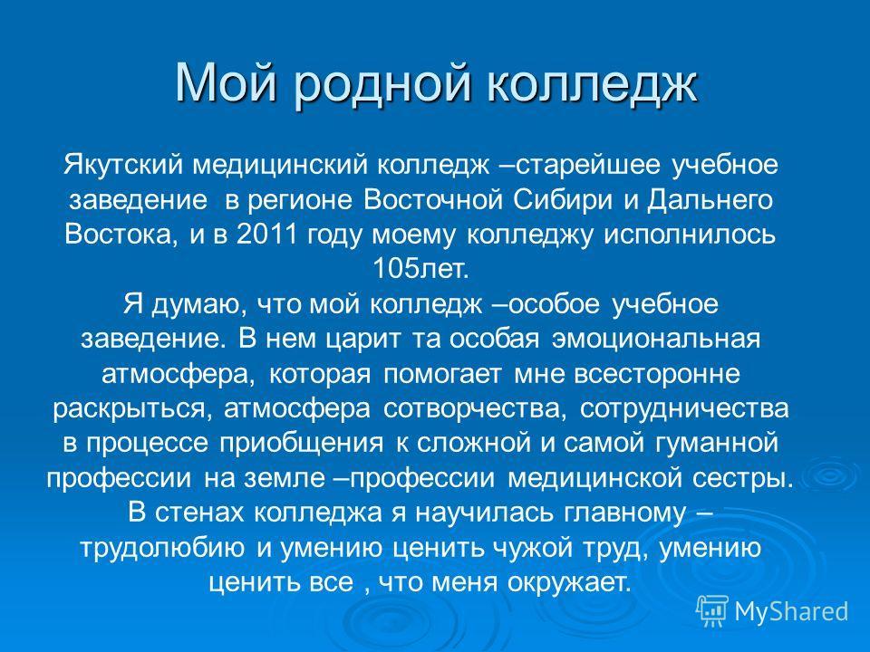 Мой родной колледж Якутский медицинский колледж –старейшее учебное заведение в регионе Восточной Сибири и Дальнего Востока, и в 2011 году моему колледжу исполнилось 105лет. Я думаю, что мой колледж –особое учебное заведение. В нем царит та особая эмо