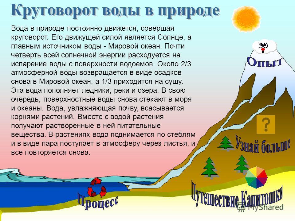 Вода в природе постоянно движется, совершая круговорот. Его движущей силой является Солнце, а главным источником воды - Мировой океан. Почти четверть всей солнечной энергии расходуется на испарение воды с поверхности водоемов. Около 2/3 атмосферной в