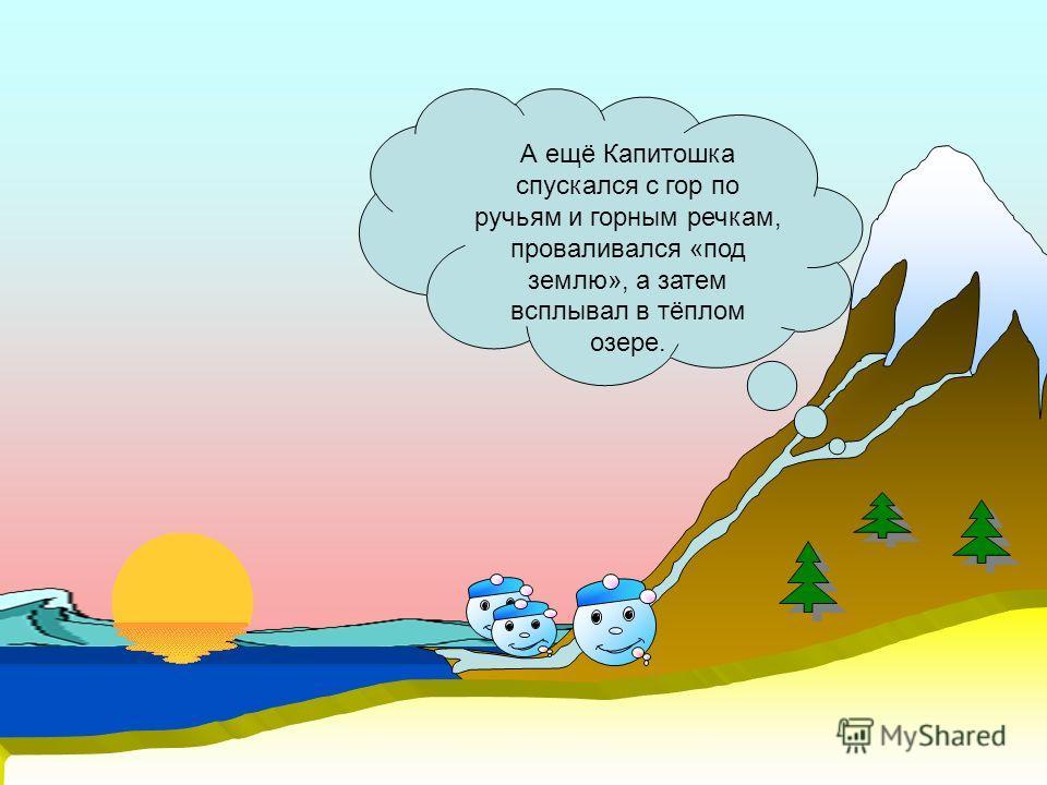 А ещё Капитошка спускался с гор по ручьям и горным речкам, проваливался «под землю», а затем всплывал в тёплом озере.