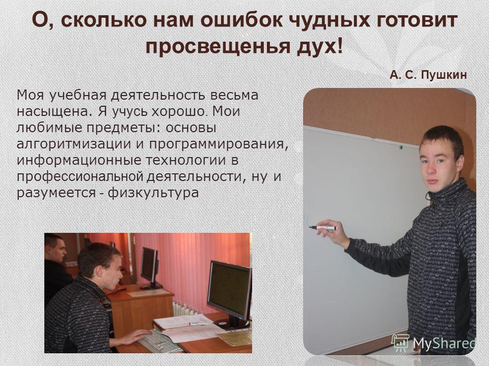 О, сколько нам ошибок чудных готовит просвещенья дух! А. С. Пушкин Моя учебная деятельность весьма насыщена. Я учусь хорошо. Мои любимые предметы: основы алгоритмизации и программирования, информационные технологии в проф ессиональной деятельности, н