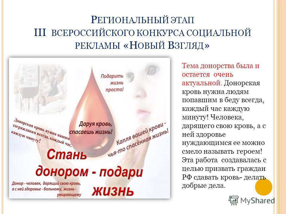 Р ЕГИОНАЛЬНЫЙ ЭТАП III ВСЕРОССИЙСКОГО КОНКУРСА СОЦИАЛЬНОЙ РЕКЛАМЫ «Н ОВЫЙ В ЗГЛЯД » Тема донорства была и остается очень актуальной. Донорская кровь нужна людям попавшим в беду всегда, каждый час каждую минуту! Человека, дарящего свою кровь, а с ней