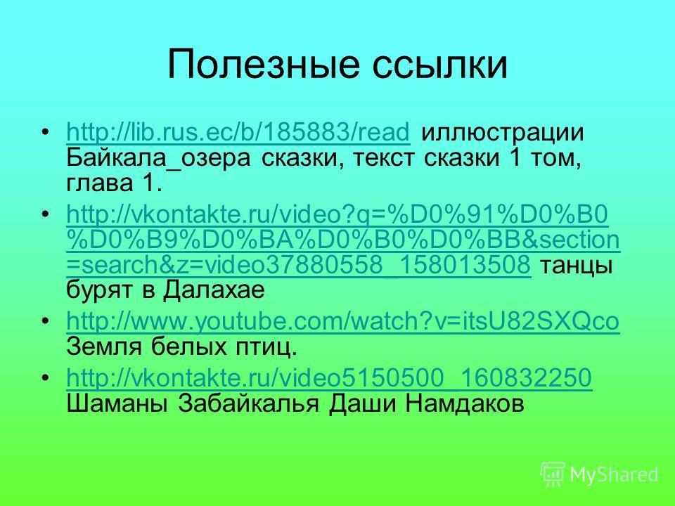 Полезные ссылки http://lib.rus.ec/b/185883/read иллюстрации Байкала_озера сказки, текст сказки 1 том, глава 1.http://lib.rus.ec/b/185883/read http://vkontakte.ru/video?q=%D0%91%D0%B0 %D0%B9%D0%BA%D0%B0%D0%BB&section =search&z=video37880558_158013508