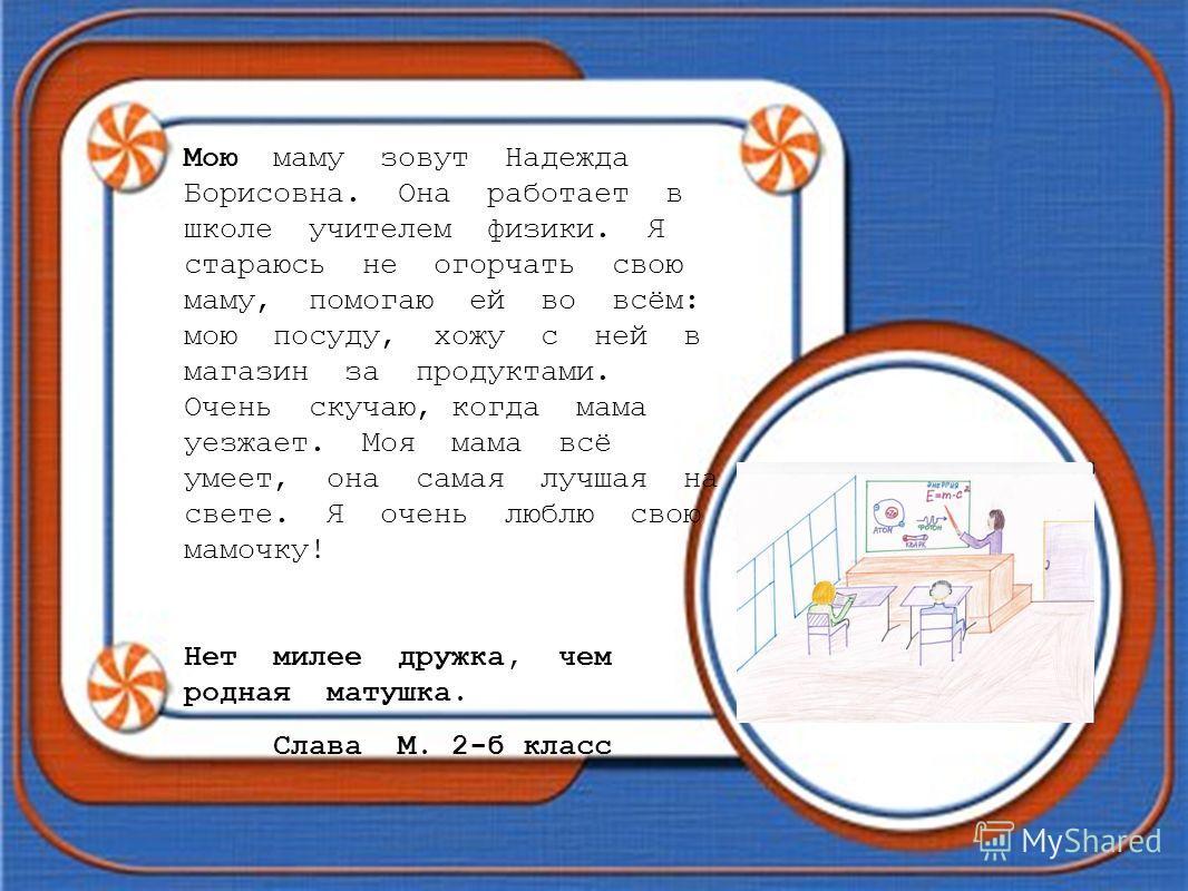 Мою маму зовут Надежда Борисовна. Она работает в школе учителем физики. Я стараюсь не огорчать свою маму, помогаю ей во всём: мою посуду, хожу с ней в магазин за продуктами. Очень скучаю, когда мама уезжает. Моя мама всё умеет, она самая лучшая на св