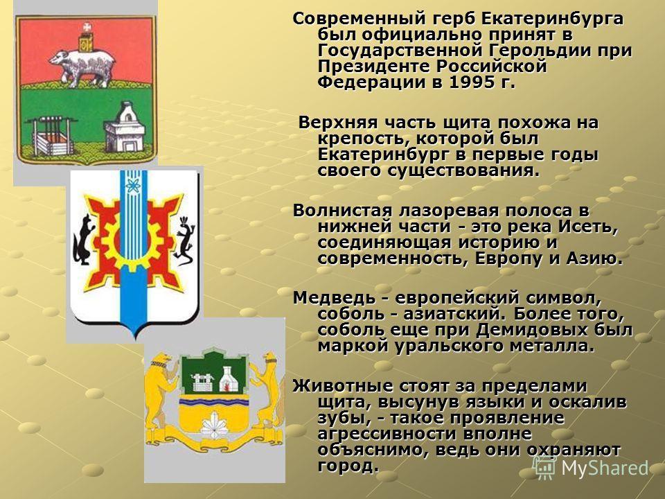 Современный герб Екатеринбурга был официально принят в Государственной Герольдии при Президенте Российской Федерации в 1995 г. Верхняя часть щита похожа на крепость, которой был Екатеринбург в первые годы своего существования. Верхняя часть щита похо
