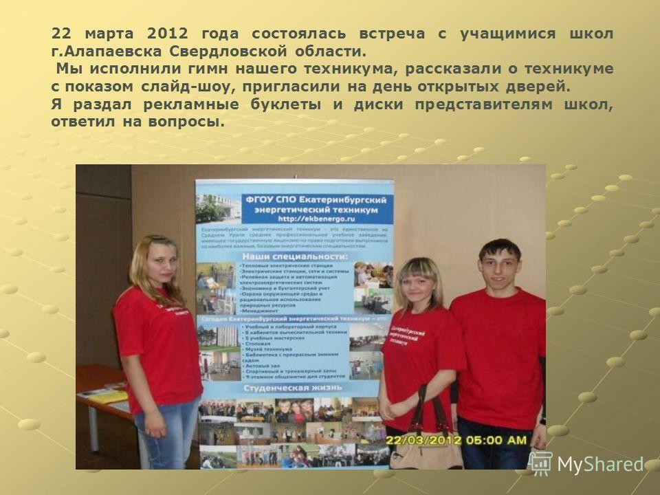 22 марта 2012 года состоялась встреча с учащимися школ г.Алапаевска Свердловской области. Мы исполнили гимн нашего техникума, рассказали о техникуме с показом слайд-шоу, пригласили на день открытых дверей. Я раздал рекламные буклеты и диски представи