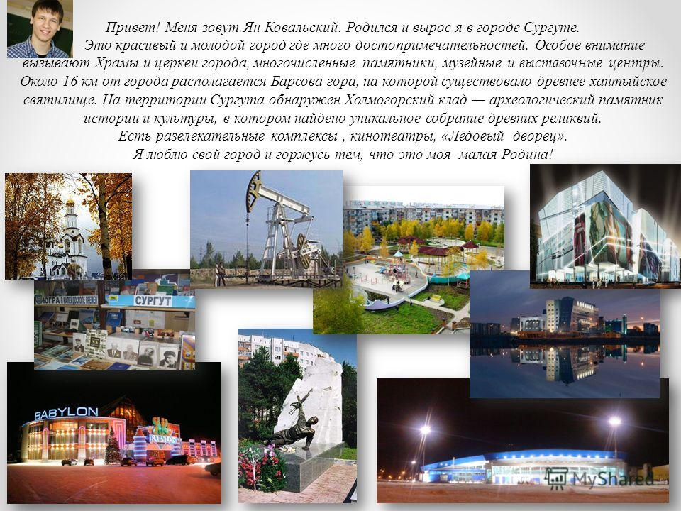 Привет! Меня зовут Ян Ковальский. Родился и вырос я в городе Сургуте. Это красивый и молодой город где много достопримечательностей. Особое внимание вызывают Храмы и церкви города, многочисленные памятники, музейные и выставочные центры. Около 16 км