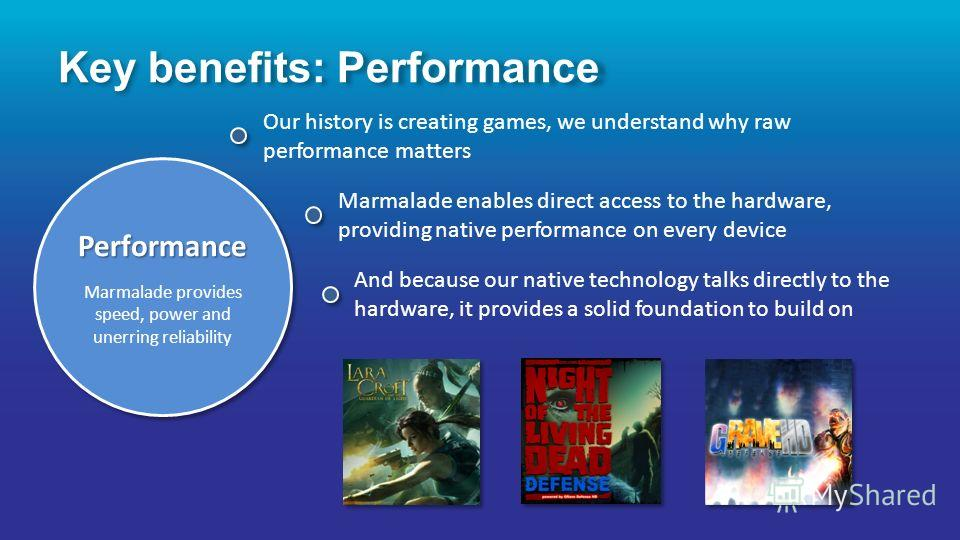 Performance Marmalade provides speed, power and unerring reliabilityPerformance Our history is creating games, we understand why raw performance matters Marmalade enables direct access to the hardware, providing native performance on every device And