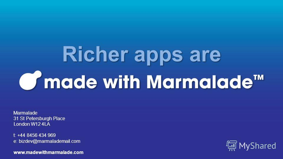 Richer apps are Marmalade 31 St Petersburgh Place London W12 4LA t: +44 8456 434 969 e: bizdev@marmalademail.com www.madewithmarmalade.com