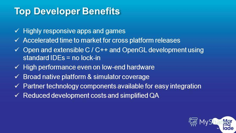 Top Developer Benefits Highly responsive apps and games Accelerated time to market for cross platform releases Open and extensible C / C++ and OpenGL development using standard IDEs = no lock-in High performance even on low-end hardware Broad native