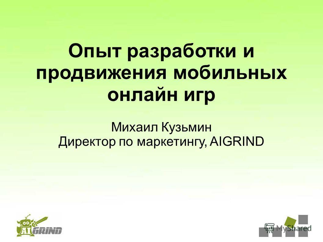 Опыт разработки и продвижения мобильных онлайн игр Михаил Кузьмин Директор по маркетингу, AIGRIND