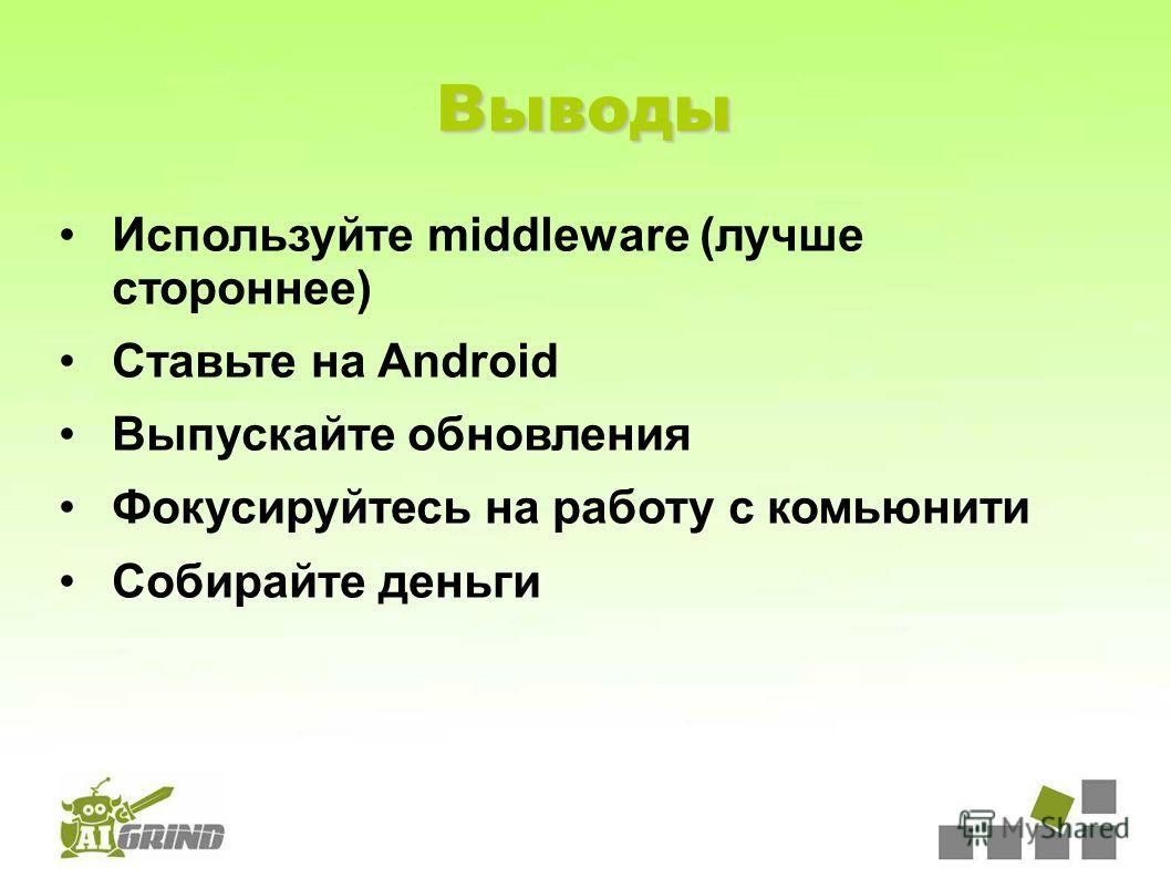 Выводы Используйте middleware (лучше стороннее) Ставьте на Android Выпускайте обновления Фокусируйтесь на работу с комьюнити Собирайте деньги