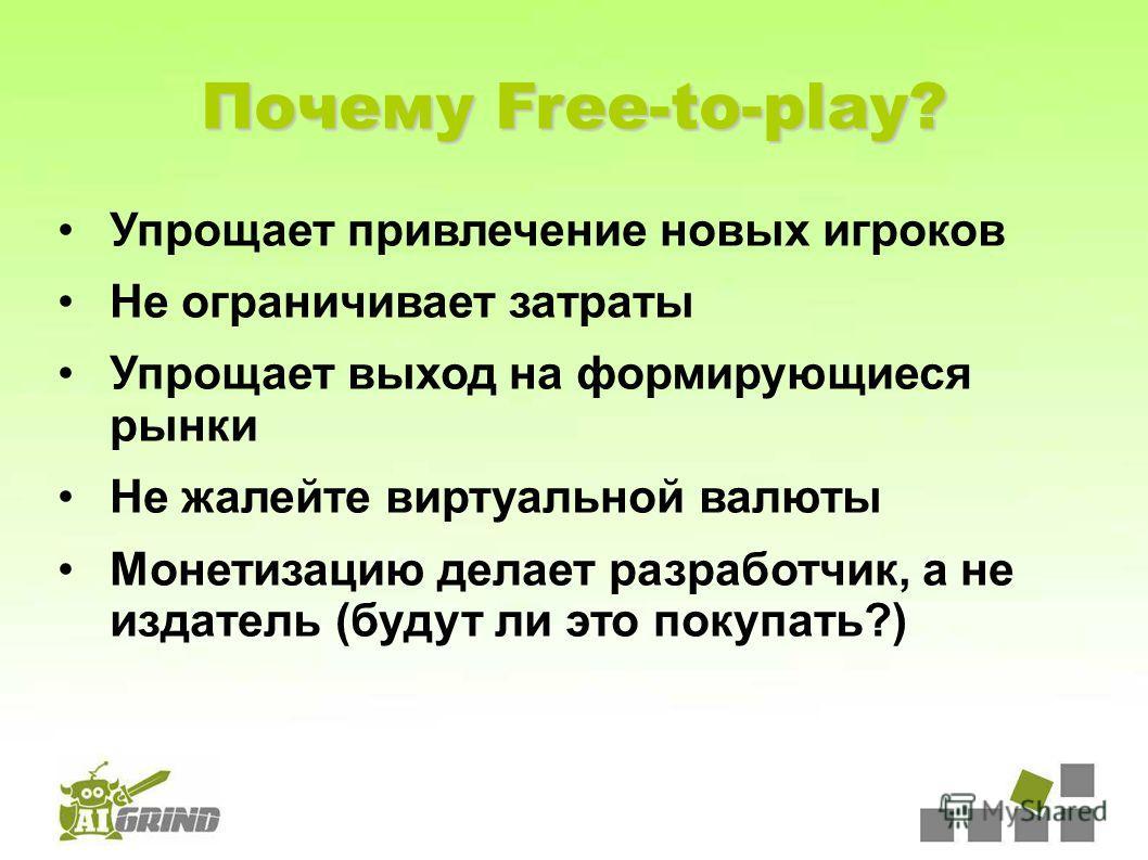 Почему Free-to-play? Упрощает привлечение новых игроков Не ограничивает затраты Упрощает выход на формирующиеся рынки Не жалейте виртуальной валюты Монетизацию делает разработчик, а не издатель (будут ли это покупать?)