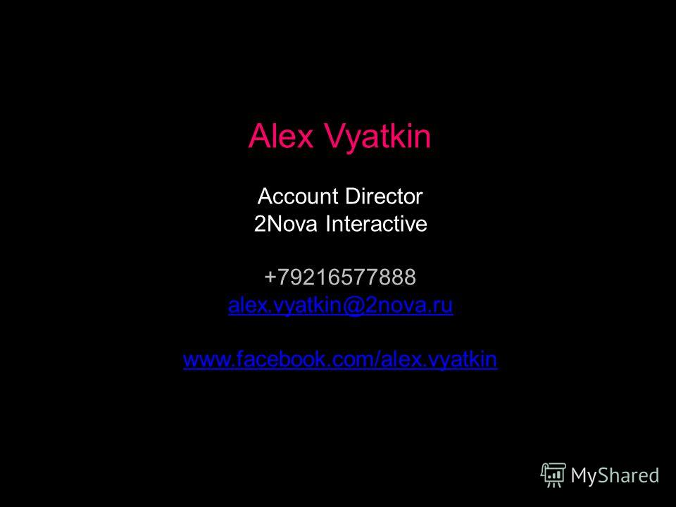 Alex Vyatkin Account Director 2Nova Interactive +79216577888 alex.vyatkin@2nova.ru www.facebook.com/alex.vyatkin