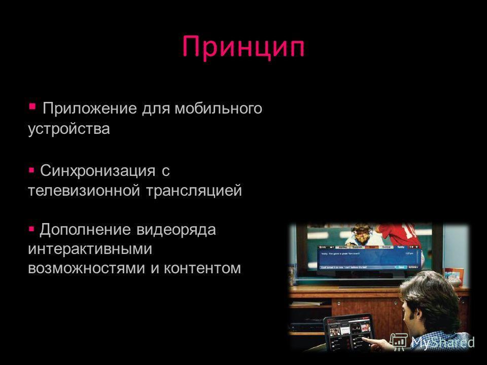 Принцип Приложение для мобильного устройства Синхронизация с телевизионной трансляцией Дополнение видеоряда интерактивными возможностями и контентом