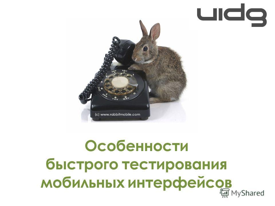Особенности быстрого тестирования мобильных интерфейсов (с) www.rabbitmobile.com