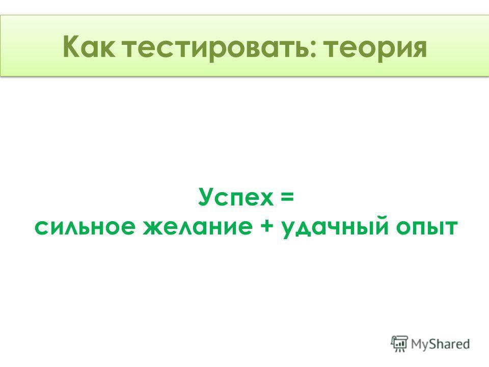 Как тестировать: Теория Успех = сильное желание + удачный опыт Как тестировать: теория