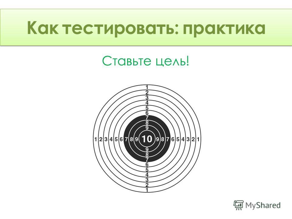 Как тестировать: Теория Ставьте цель! Как тестировать: практика