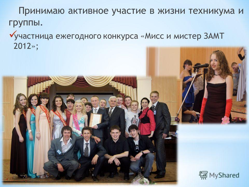 Принимаю активное участие в жизни техникума и группы. участница ежегодного конкурса «Мисс и мистер ЗАМТ 2012»;