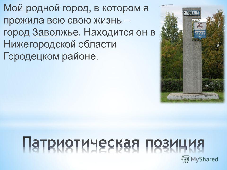 Мой родной город, в котором я прожила всю свою жизнь – город Заволжье. Находится он в Нижегородской области Городецком районе.