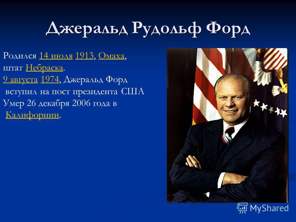 Джеральд Рудольф Форд Родился 14 июля 1913, Омаха,14 июля1913Омаха штат Небраска.Небраска 9 августа9 августа 1974, Джеральд Форд1974 вступил на пост президента США Умер 26 декабря 2006 года в Калифорнии.Калифорнии