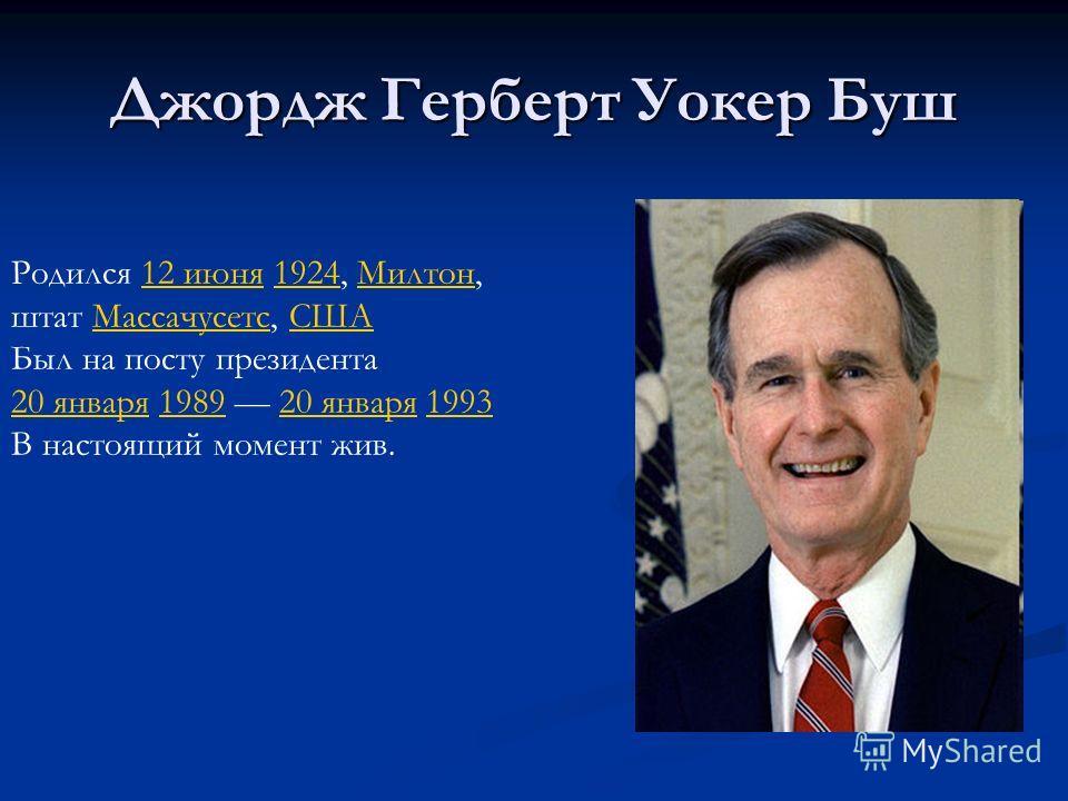 Джордж Герберт Уокер Буш Родился 12 июня 1924, Милтон,12 июня1924Милтон штат Массачусетс, СШАМассачусетсСША Был на посту президента 20 января20 января 1989 20 января 1993198920 января1993 В настоящий момент жив.