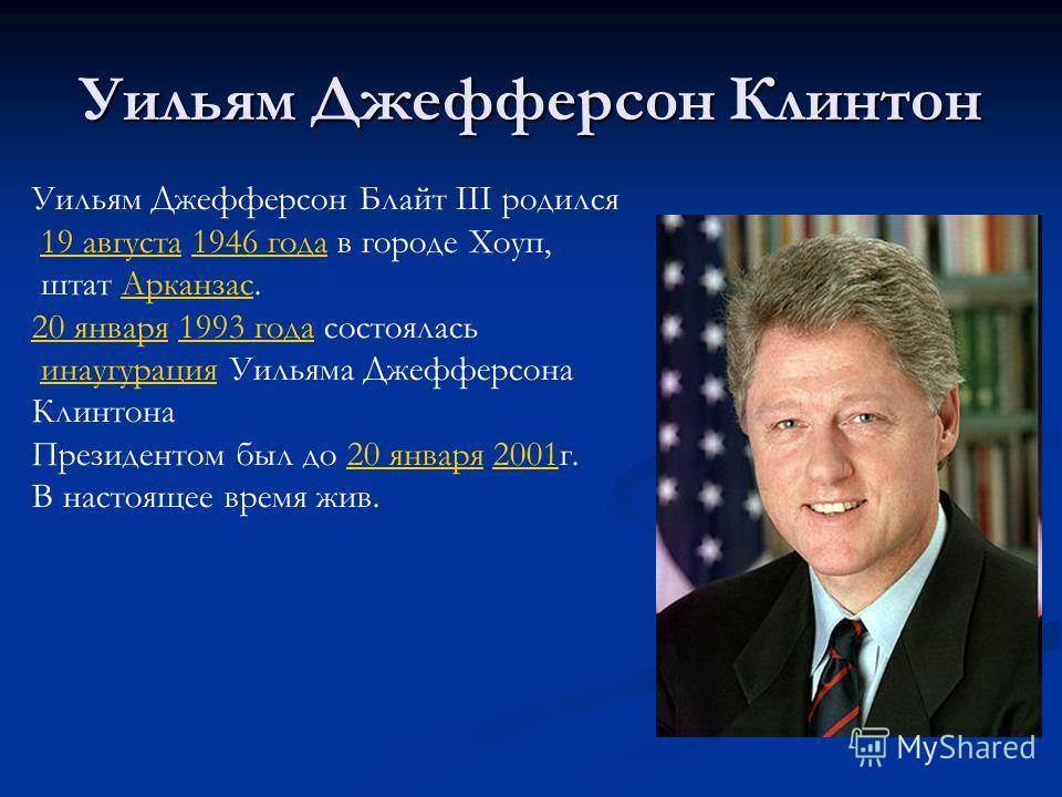 Уильям Джефферсон Клинтон Уильям Джефферсон Блайт III родился 19 августа 1946 года в городе Хоуп,19 августа1946 года штат Арканзас.Арканзас 20 января20 января 1993 года состоялась1993 года инаугурация Уильяма Джефферсонаинаугурация Клинтона Президент