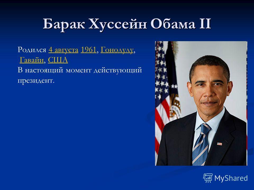 Барак Хуссейн Обама II Родился 4 августа 1961, Гонолулу,4 августа1961Гонолулу Гавайи, СШАГавайиСША В настоящий момент действующий президент.
