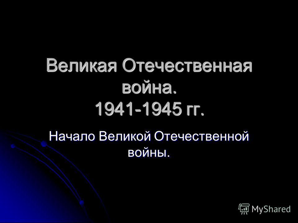 Великая Отечественная война. 1941-1945 гг. Начало Великой Отечественной войны.