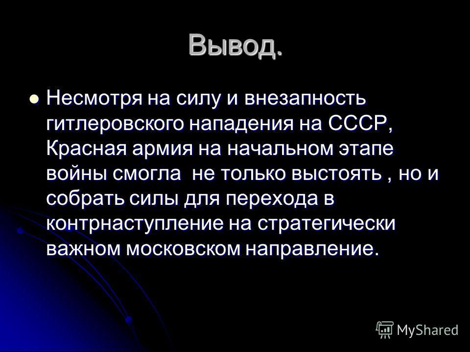 Вывод. Несмотря на силу и внезапность гитлеровского нападения на СССР, Красная армия на начальном этапе войны смогла не только выстоять, но и собрать силы для перехода в контрнаступление на стратегически важном московском направление. Несмотря на сил