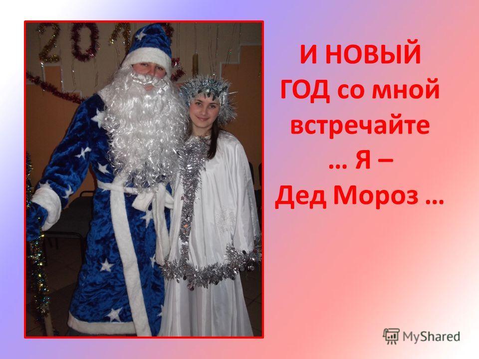 И НОВЫЙ ГОД со мной встречайте … Я – Дед Мороз …