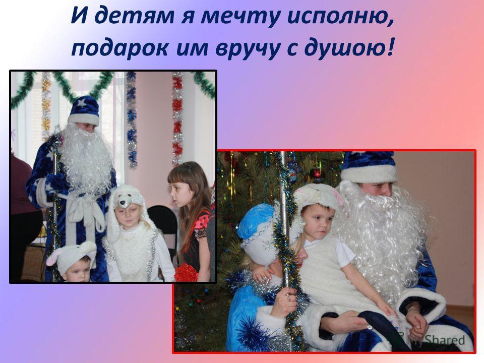 И детям я мечту исполню, подарок им вручу с душою!