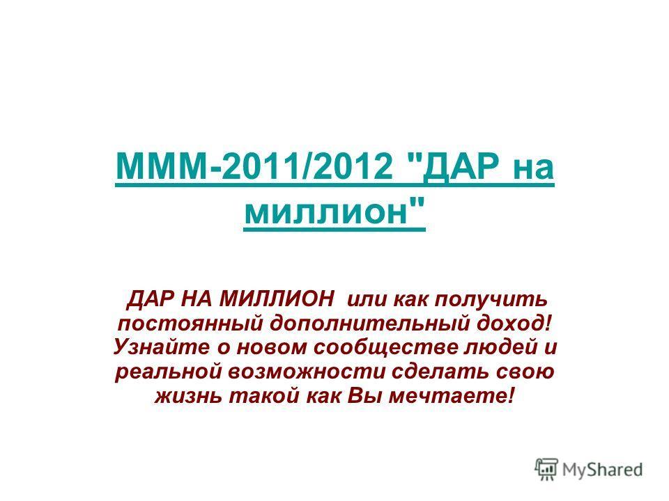 МММ-2011/2012 ДАР на миллион ДАР НА МИЛЛИОН или как получить постоянный дополнительный доход! Узнайте о новом сообществе людей и реальной возможности сделать свою жизнь такой как Вы мечтаете!
