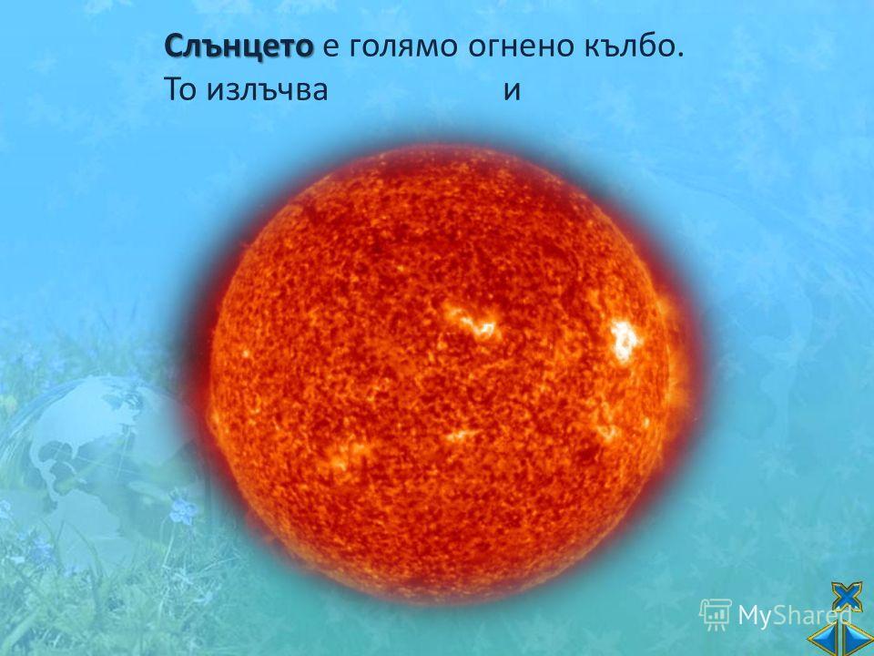 Слънцето Слънцето е голямо огнено кълбо. То излъчва и светл ина топлина. топлина.
