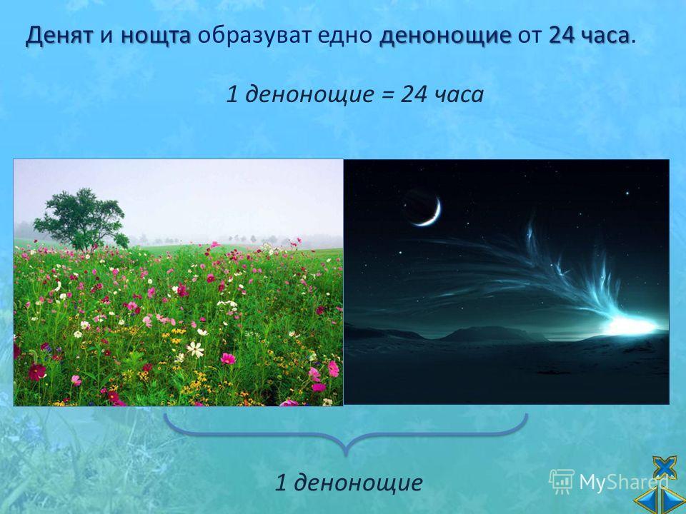Денятнощтаденонощие24 часа Денят и нощта образуват едно денонощие от 24 часа. 1 денонощие = 24 часа 1 денонощие