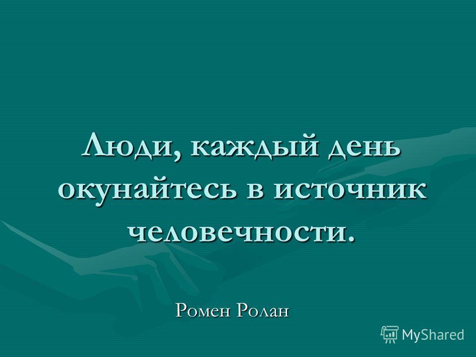 Люди, каждый день окунайтесь в источник человечности. Ромен Ролан