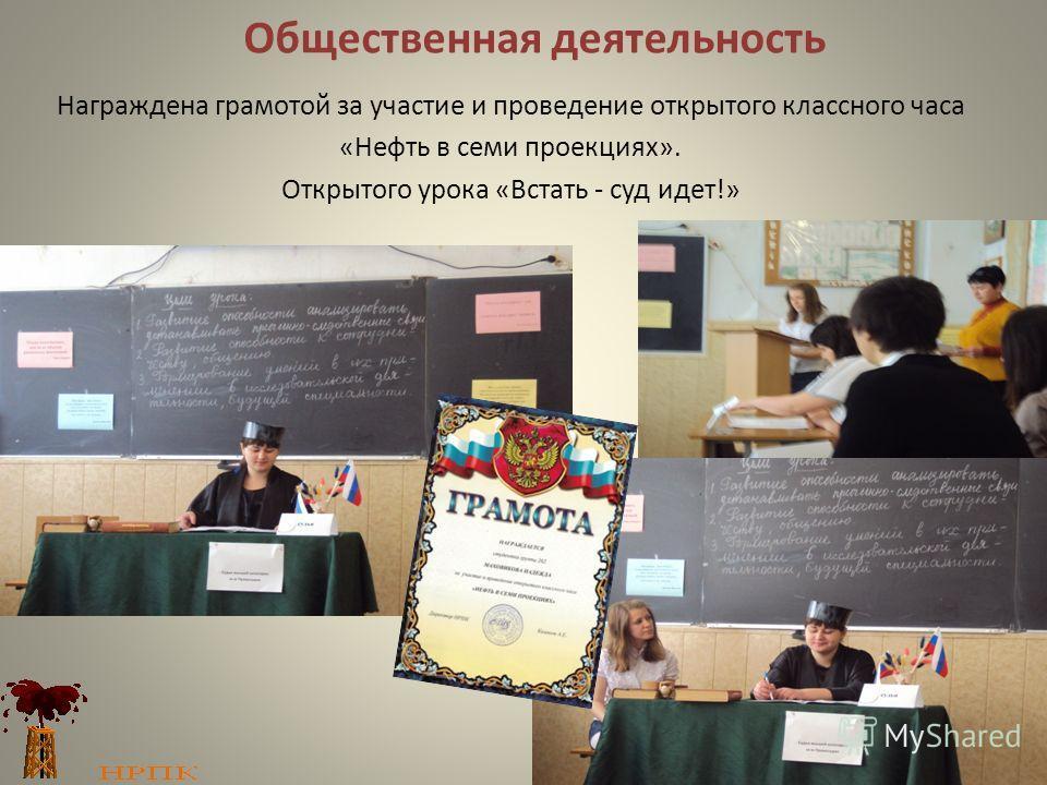 Общественная деятельность Награждена грамотой за участие и проведение открытого классного часа «Нефть в семи проекциях». Открытого урока «Встать - суд идет!»