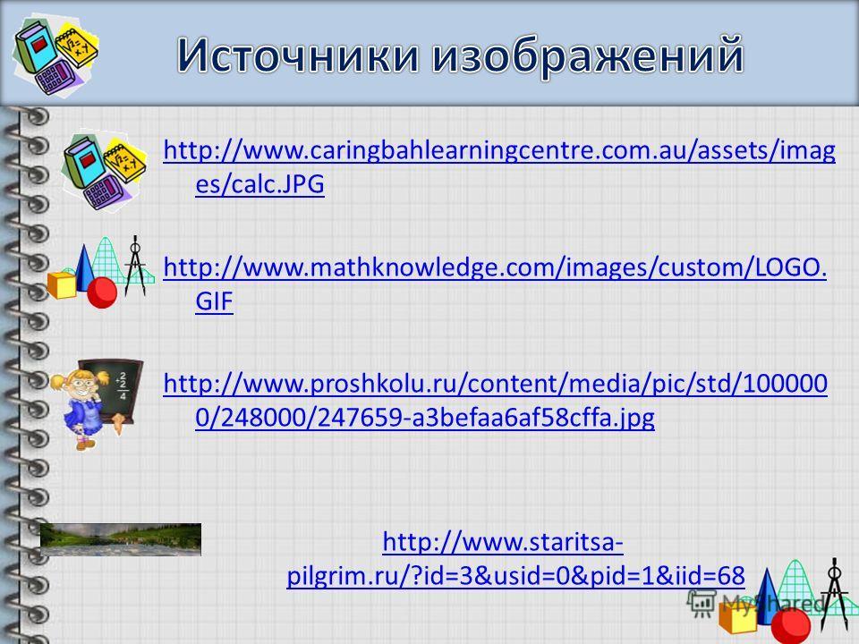 http://www.caringbahlearningcentre.com.au/assets/imag es/calc.JPG http://www.mathknowledge.com/images/custom/LOGO. GIF http://www.proshkolu.ru/content/media/pic/std/100000 0/248000/247659-a3befaa6af58cffa.jpg http://www.staritsa- pilgrim.ru/?id=3&usi
