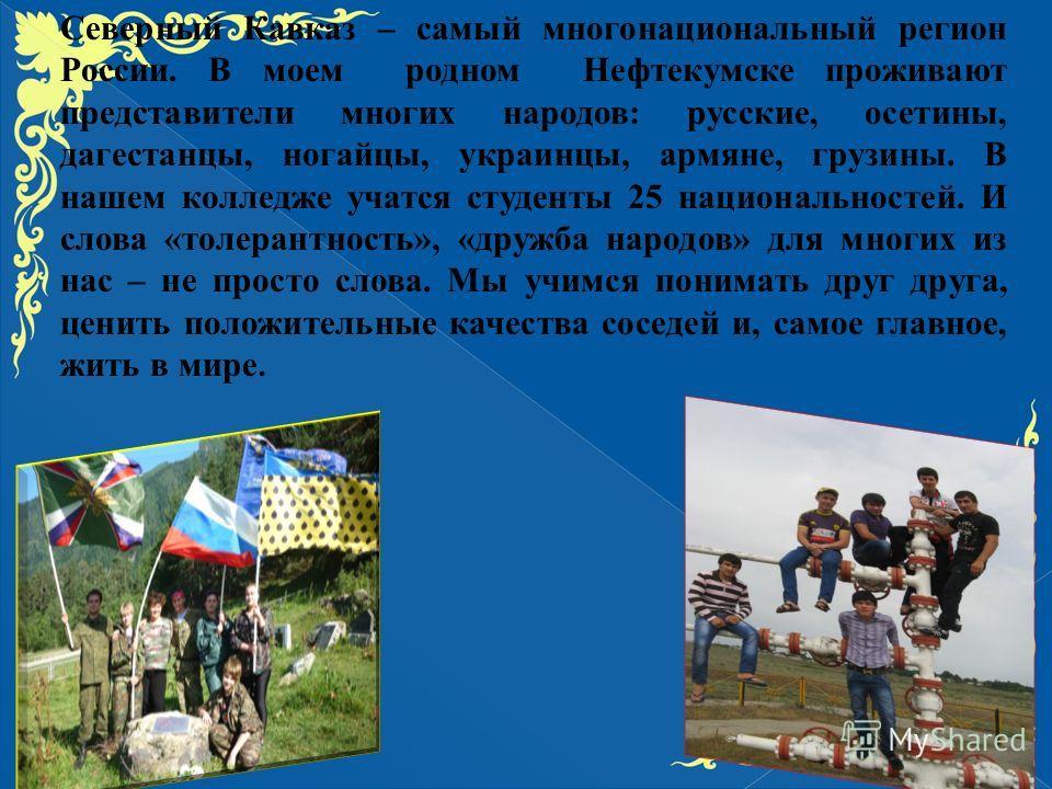 Северный Кавказ – самый многонациональный регион России. В моем родном Нефтекумске проживают представители многих народов: русские, осетины, дагестанцы, ногайцы, украинцы, армяне, грузины. В нашем колледже учатся студенты 25 национальностей. И слова