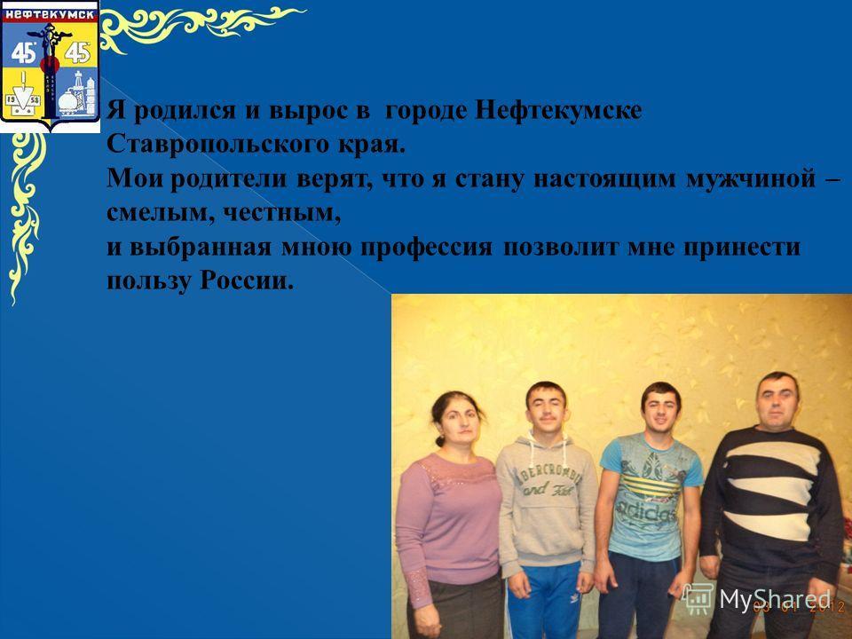 Я родился и вырос в городе Нефтекумске Ставропольского края. Мои родители верят, что я стану настоящим мужчиной – смелым, честным, и выбранная мною профессия позволит мне принести пользу России.