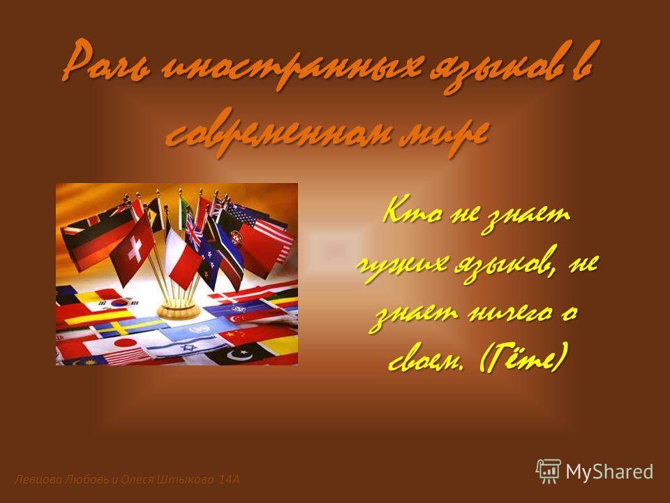 Роль иностранных языков в современном мире Кто не знает чужих языков, не знает ничего о своем. (Гёте) Левцова Любовь и Олеся Штыкова 14А