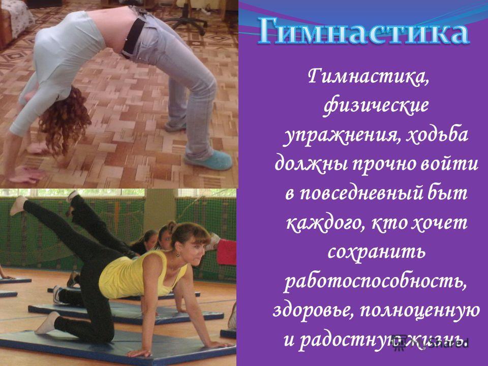 Гимнастика, физические упражнения, ходьба должны прочно войти в повседневный быт каждого, кто хочет сохранить работоспособность, здоровье, полноценную и радостную жизнь.