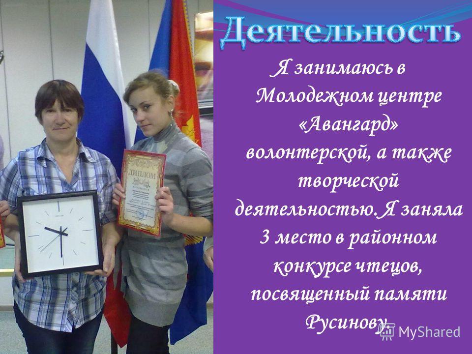 Я занимаюсь в Молодежном центре «Авангард» волонтерской, а также творческой деятельностью. Я заняла 3 место в районном конкурсе чтецов, посвященный памяти Русинову.