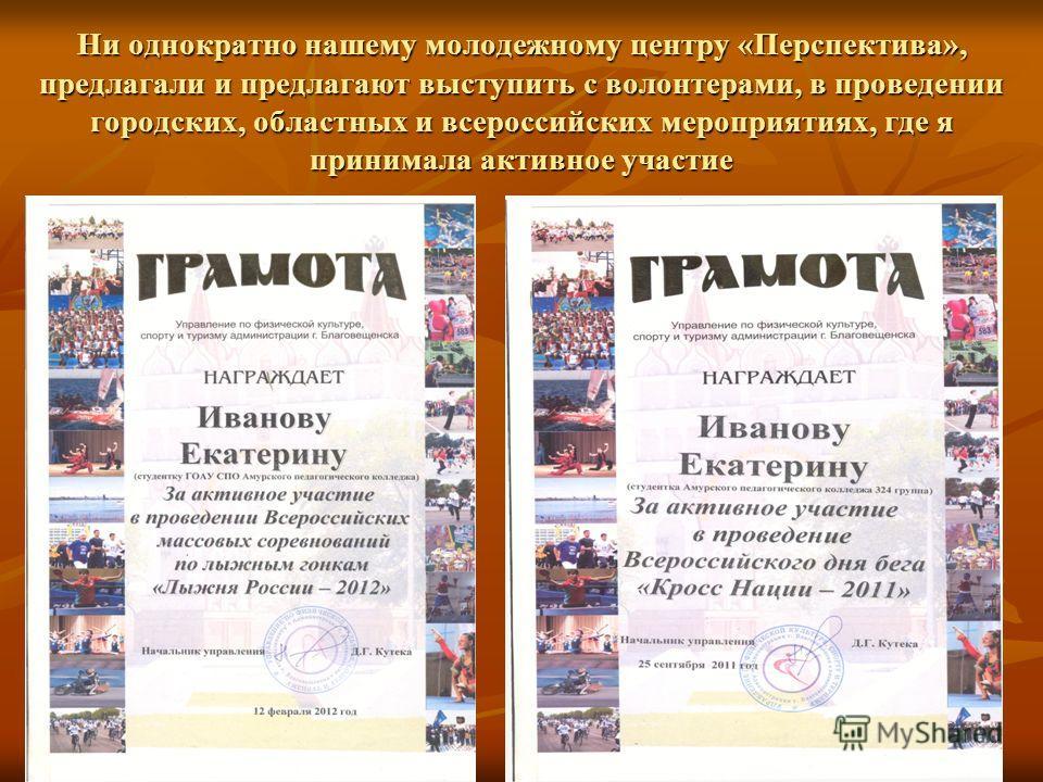 Ни однократно нашему молодежному центру «Перспектива», предлагали и предлагают выступить с волонтерами, в проведении городских, областных и всероссийских мероприятиях, где я принимала активное участие
