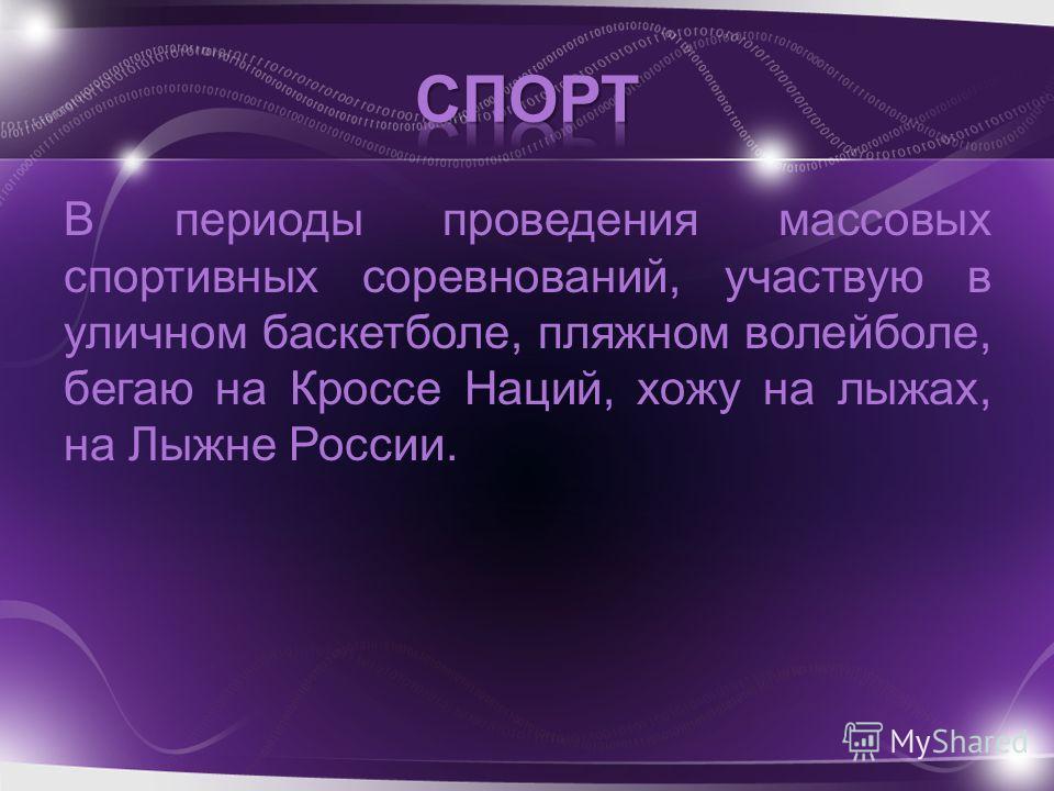В периоды проведения массовых спортивных соревнований, участвую в уличном баскетболе, пляжном волейболе, бегаю на Кроссе Наций, хожу на лыжах, на Лыжне России.