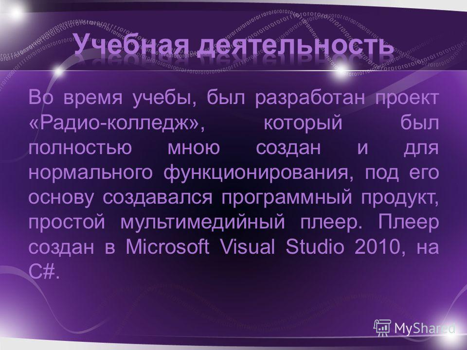 Во время учебы, был разработан проект «Радио-колледж», который был полностью мною создан и для нормального функционирования, под его основу создавался программный продукт, простой мультимедийный плеер. Плеер создан в Microsoft Visual Studio 2010, на